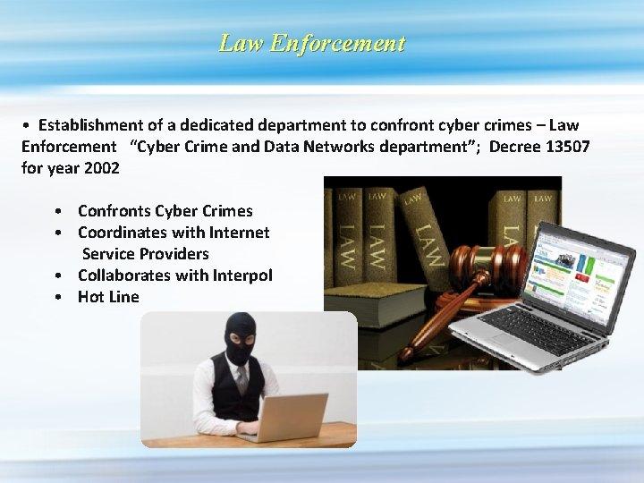 Law Enforcement • Establishment of a dedicated department to confront cyber crimes – Law