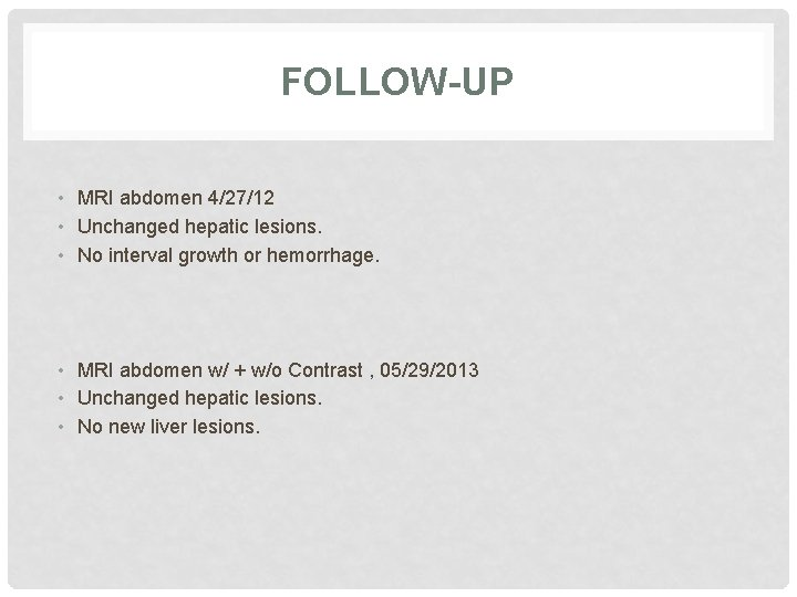 FOLLOW-UP • MRI abdomen 4/27/12 • Unchanged hepatic lesions. • No interval growth or
