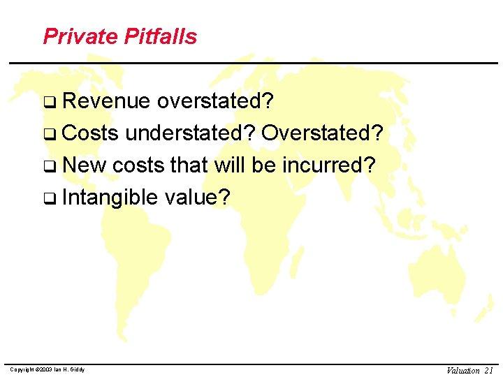 Private Pitfalls q Revenue overstated? q Costs understated? Overstated? q New costs that will