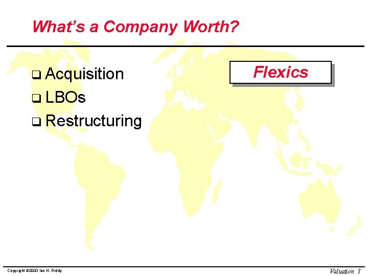 What's a Company Worth? q Acquisition Flexics q LBOs q Restructuring Copyright © 2003