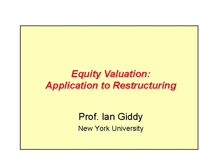 Equity Valuation: Application to Restructuring Prof. Ian Giddy New York University