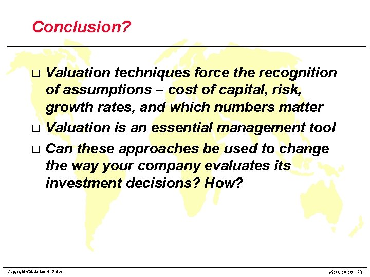 Conclusion? Valuation techniques force the recognition of assumptions – cost of capital, risk, growth