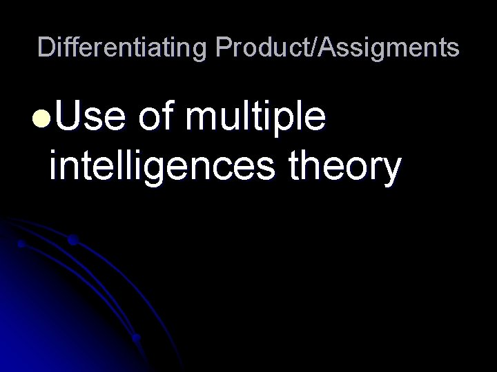 Differentiating Product/Assigments l. Use of multiple intelligences theory