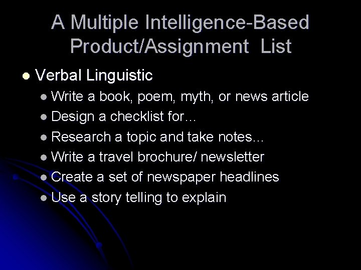 A Multiple Intelligence-Based Product/Assignment List l Verbal Linguistic l Write a book, poem, myth,