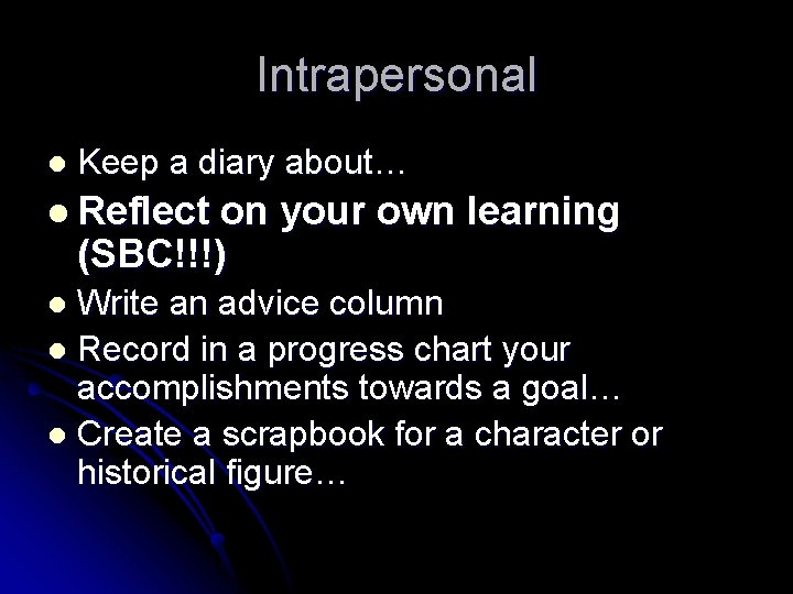 Intrapersonal l Keep a diary about… l Reflect on your own learning (SBC!!!) Write
