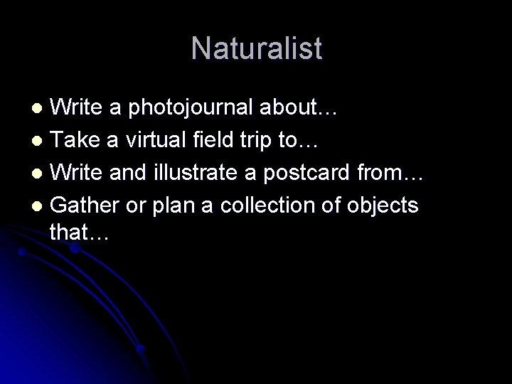 Naturalist Write a photojournal about… l Take a virtual field trip to… l Write