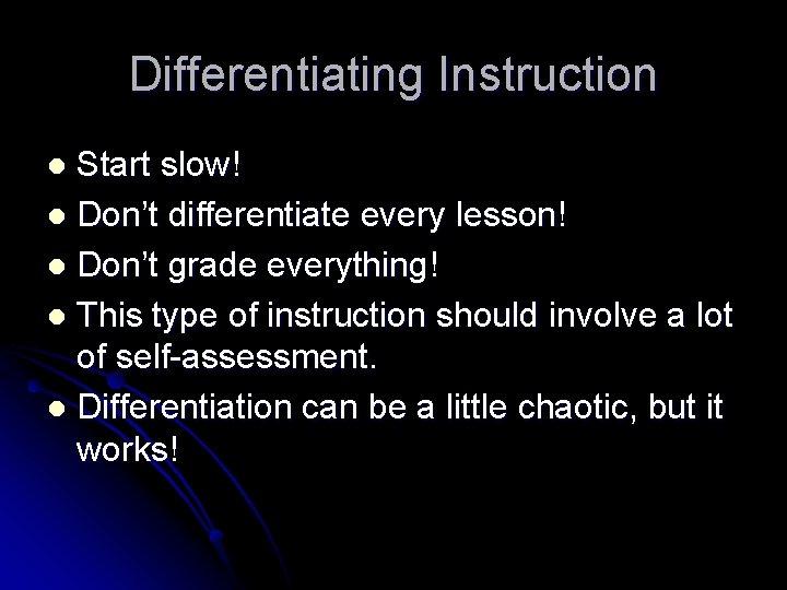 Differentiating Instruction Start slow! l Don't differentiate every lesson! l Don't grade everything! l