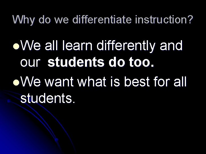 Why do we differentiate instruction? l. We all learn differently and our students do