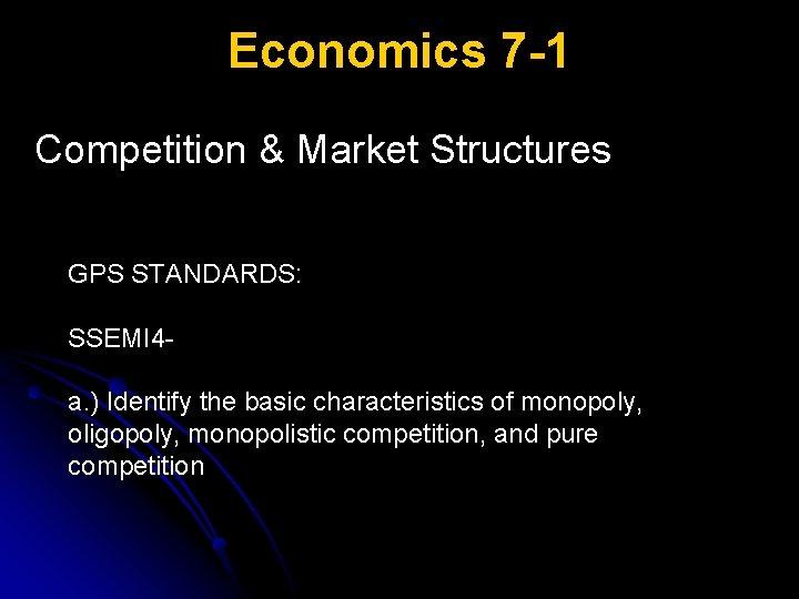 Economics 7 -1 Competition & Market Structures GPS STANDARDS: SSEMI 4 a. ) Identify