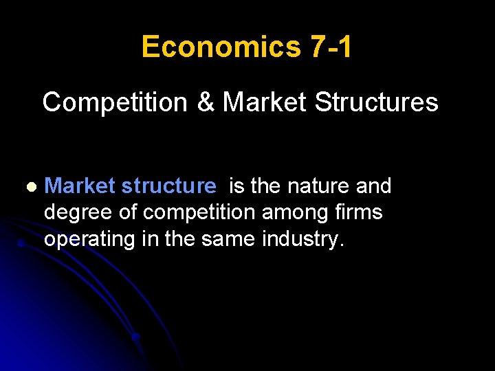 Economics 7 -1 Competition & Market Structures l Market structure is the nature and