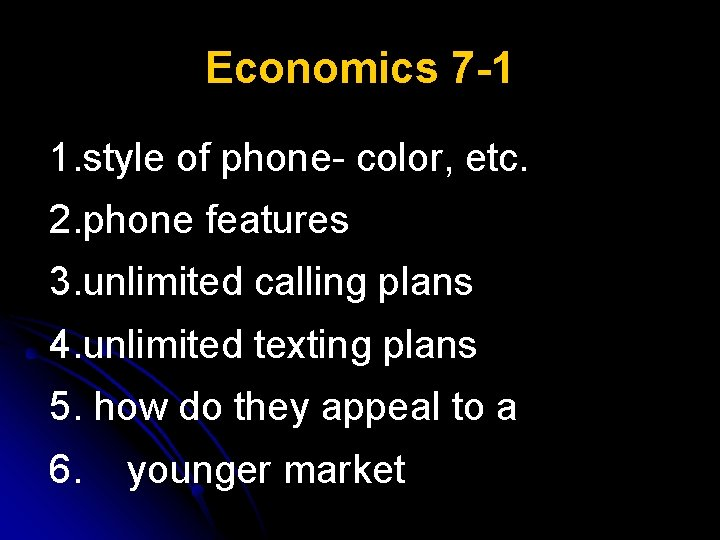 Economics 7 -1 1. style of phone- color, etc. 2. phone features 3. unlimited