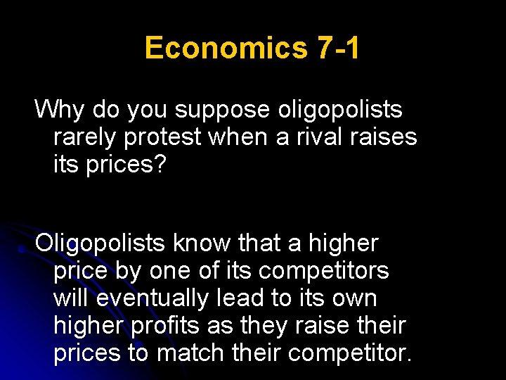 Economics 7 -1 Why do you suppose oligopolists rarely protest when a rival raises