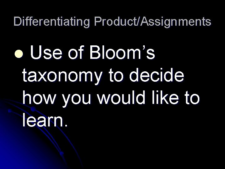 Differentiating Product/Assignments Use of Bloom's taxonomy to decide how you would like to learn.