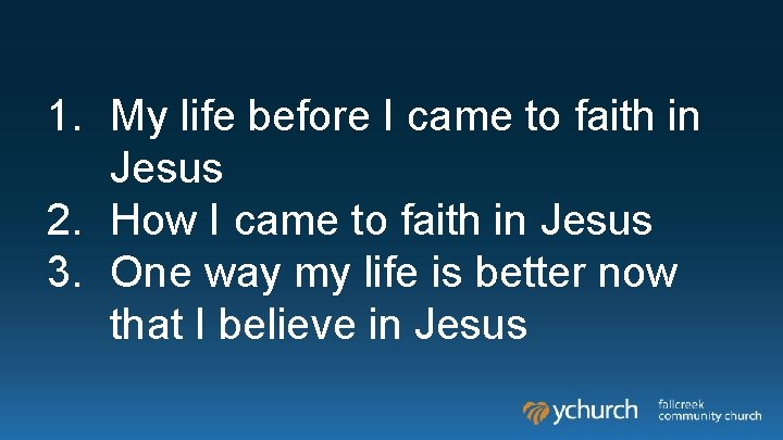 1. My life before I came to faith in Jesus 2. How I came
