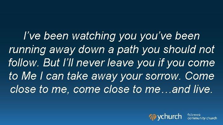I've been watching you've been running away down a path you should not follow.
