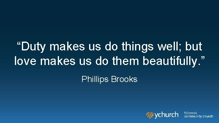 """""""Duty makes us do things well; but love makes us do them beautifully. """""""