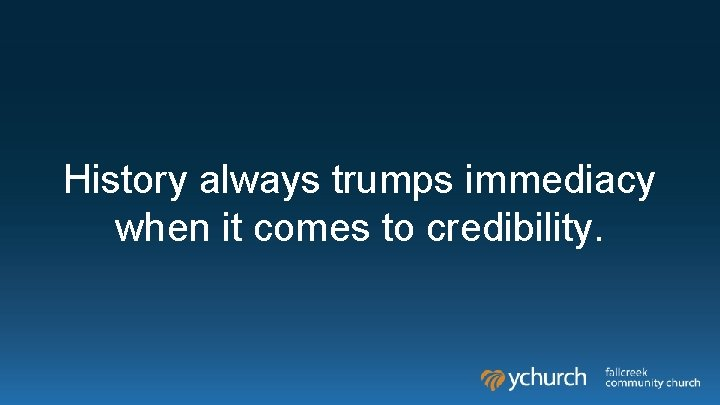 History always trumps immediacy when it comes to credibility.