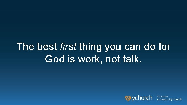 The best first thing you can do for God is work, not talk.
