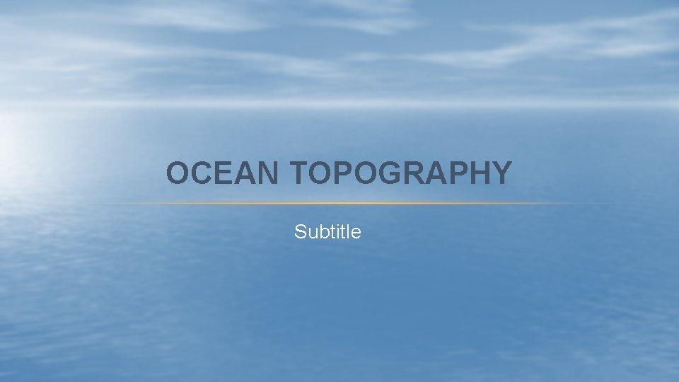OCEAN TOPOGRAPHY Subtitle