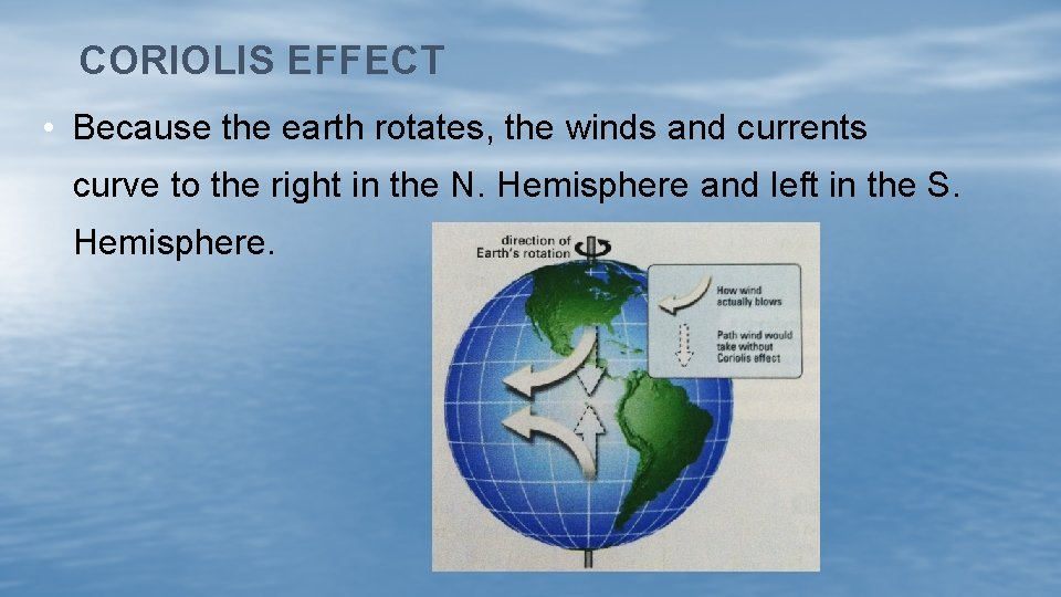 CORIOLIS EFFECT • Because the earth rotates, the winds and currents curve to the