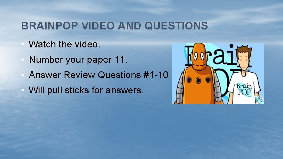 BRAINPOP VIDEO AND QUESTIONS • Watch the video. • Number your paper 11. •