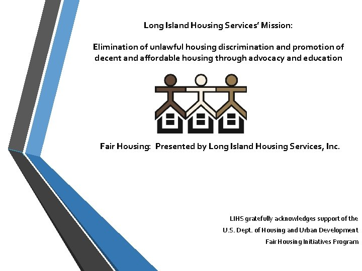 Long Island Housing Services' Mission: Elimination of unlawful housing discrimination and promotion of decent