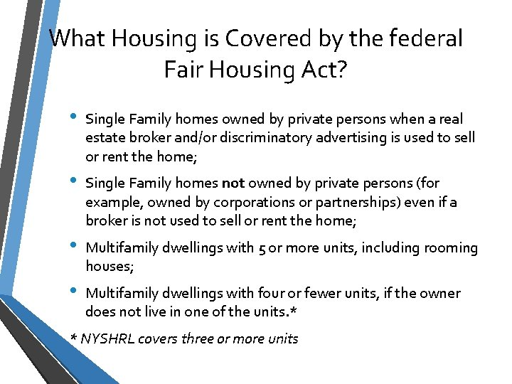 What Housing is Covered by the federal Fair Housing Act? • Single Family homes