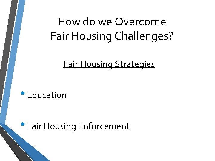 How do we Overcome Fair Housing Challenges? Fair Housing Strategies • Education • Fair