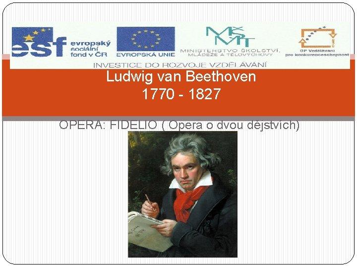 Ludwig van Beethoven 1770 - 1827 OPERA: FIDELIO ( Opera o dvou dějstvích)