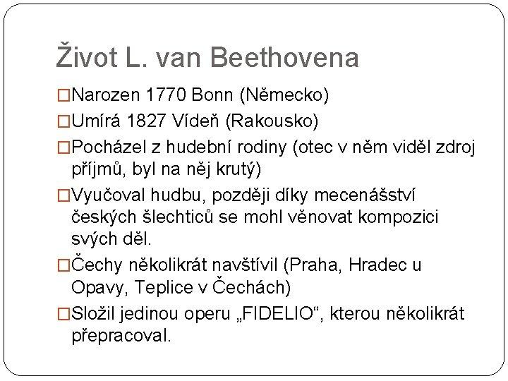 Život L. van Beethovena �Narozen 1770 Bonn (Německo) �Umírá 1827 Vídeň (Rakousko) �Pocházel z