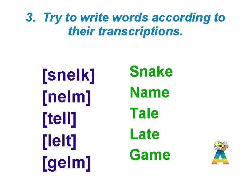 3. Try to write words according to their transcriptions. [sne. Ik] [ne. Im] [te.