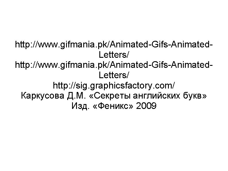 http: //www. gifmania. pk/Animated-Gifs-Animated. Letters/ http: //sig. graphicsfactory. com/ Каркусова Д. М. «Секреты английских