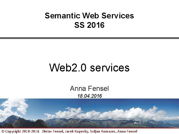Semantic Web Services SS 2016 Web 2. 0 services Anna Fensel 18. 04. 2016