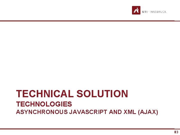 TECHNICAL SOLUTION TECHNOLOGIES ASYNCHRONOUS JAVASCRIPT AND XML (AJAX) 83