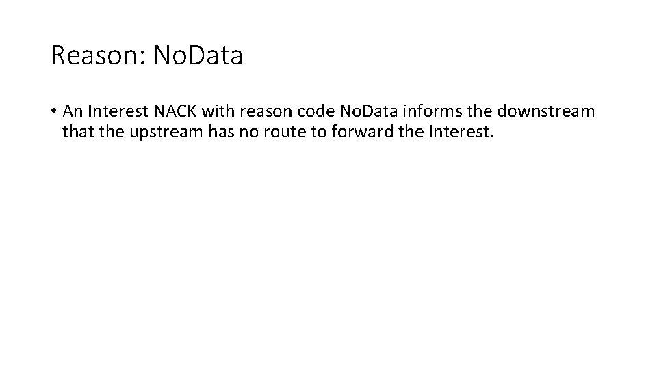 Reason: No. Data • An Interest NACK with reason code No. Data informs the