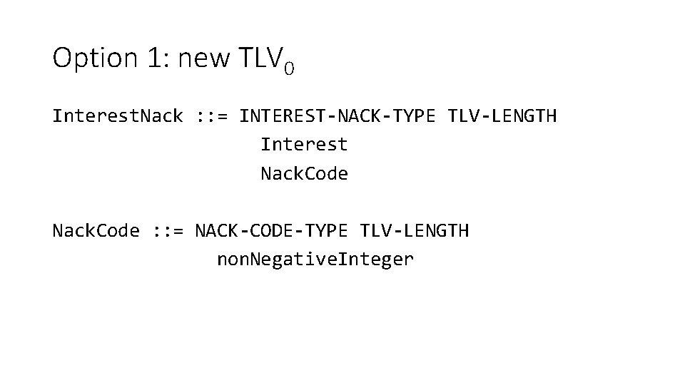Option 1: new TLV 0 Interest. Nack : : = INTEREST-NACK-TYPE TLV-LENGTH Interest Nack.