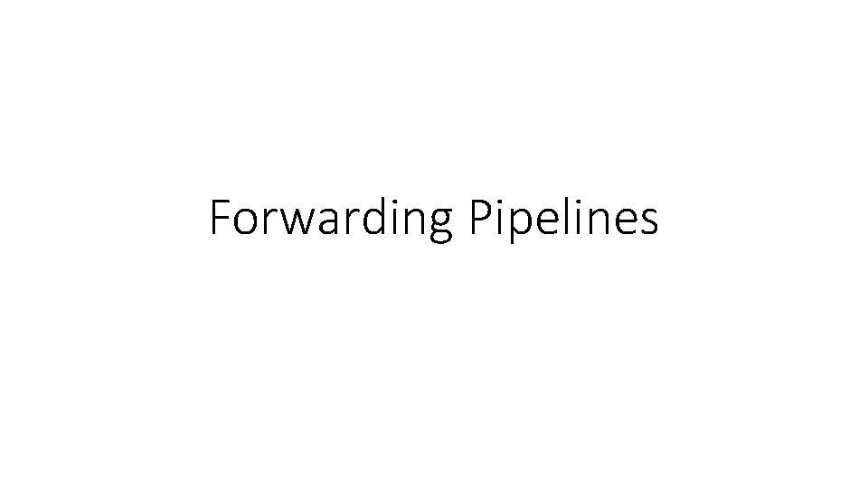 Forwarding Pipelines