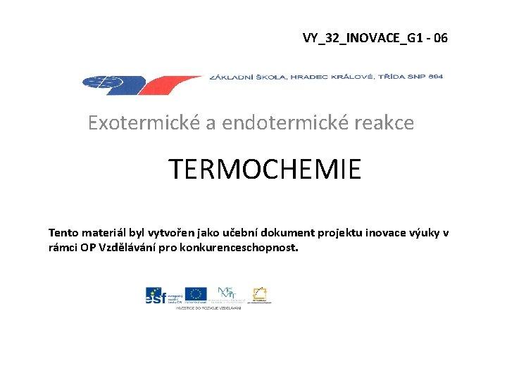 VY_32_INOVACE_G 1 - 06 Exotermické a endotermické reakce TERMOCHEMIE Tento materiál byl vytvořen jako