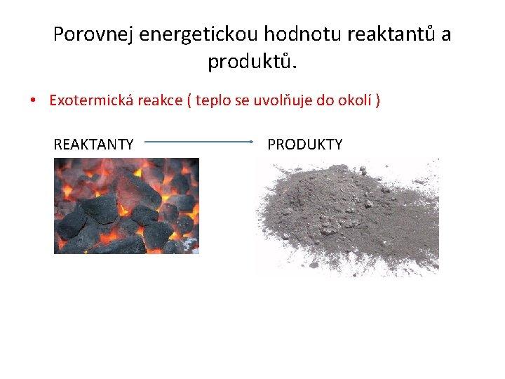 Porovnej energetickou hodnotu reaktantů a produktů. • Exotermická reakce ( teplo se uvolňuje do