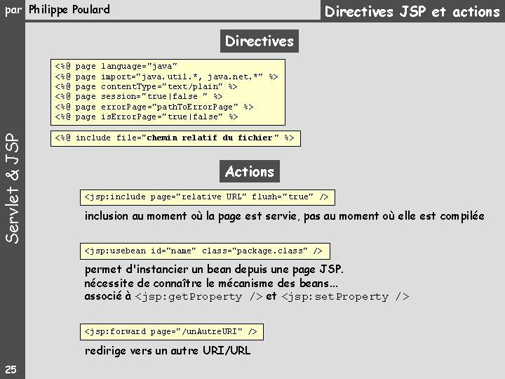 "Directives JSP et actions par Philippe Poulard Directives Servlet & JSP <%@ page language=""java"""