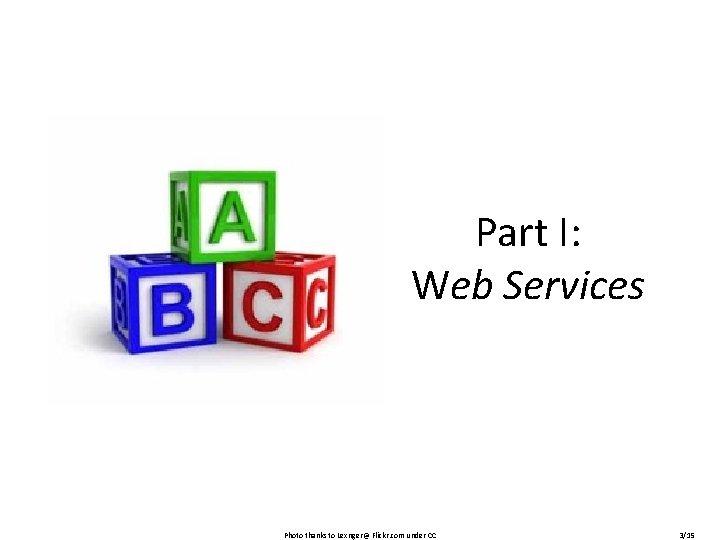 Part I: Web Services Photo thanks to Lexnger@ Flickr. com under CC 3/15