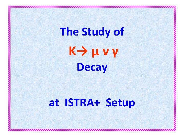 The Study of K→ µ ν γ Decay at ISTRA+ Setup