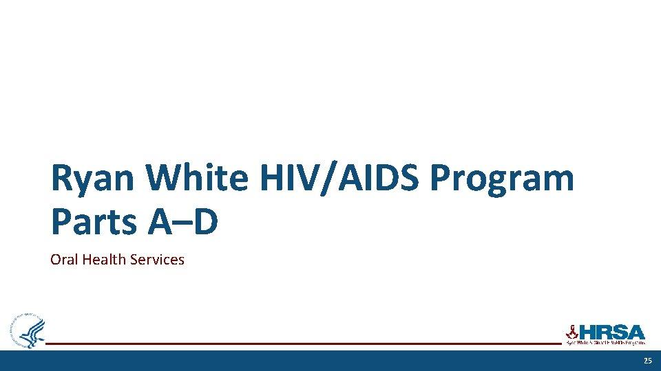 Ryan White HIV/AIDS Program Parts A–D Oral Health Services 25