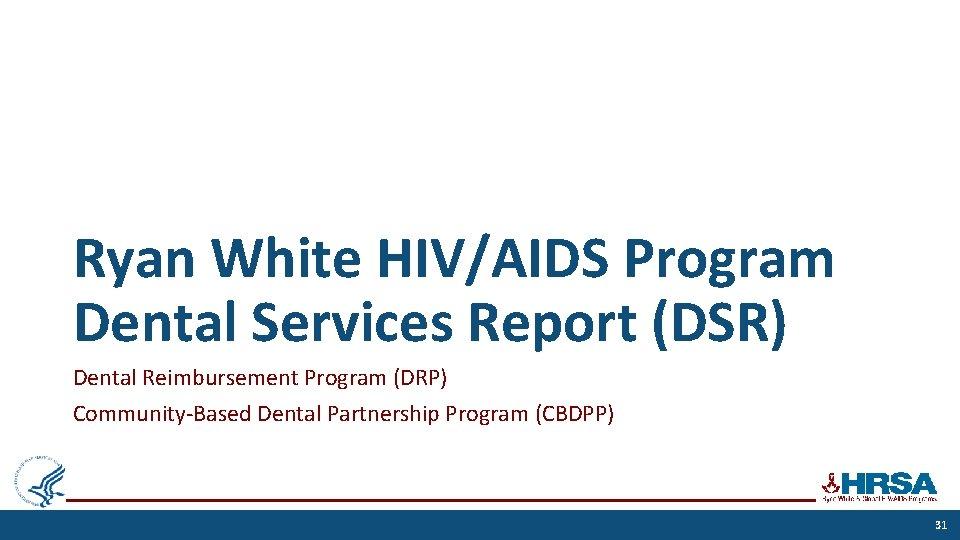 Ryan White HIV/AIDS Program Dental Services Report (DSR) Dental Reimbursement Program (DRP) Community-Based Dental