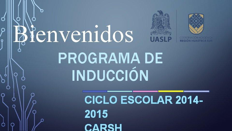 Bienvenidos PROGRAMA DE INDUCCIÓN CICLO ESCOLAR 20142015