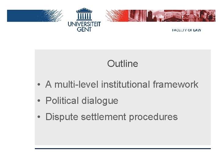 Outline • A multi-level institutional framework • Political dialogue • Dispute settlement procedures