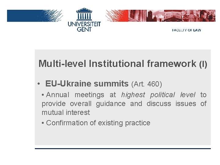 Multi-level Institutional framework (I) • EU-Ukraine summits (Art. 460) • Annual meetings at highest