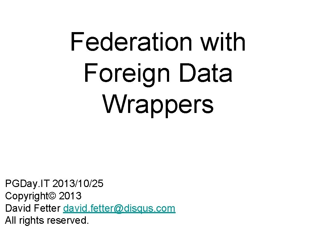 Federation with Foreign Data Wrappers PGDay. IT 2013/10/25 Copyright© 2013 David Fetter david. fetter@disqus.