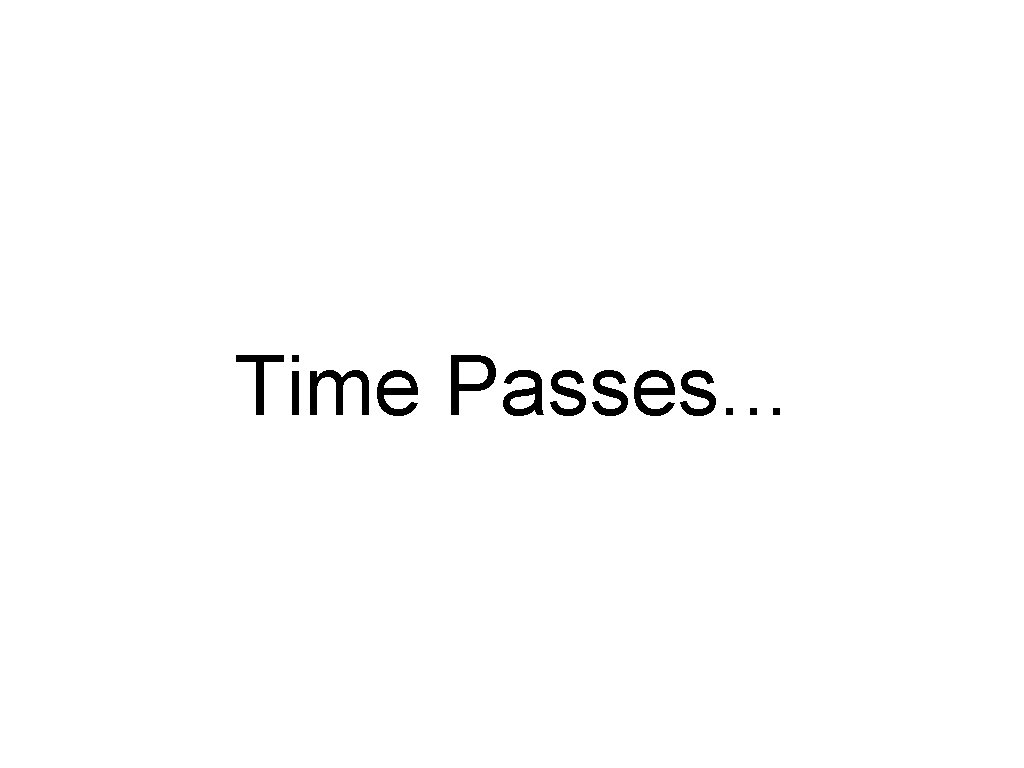 Time Passes. . .