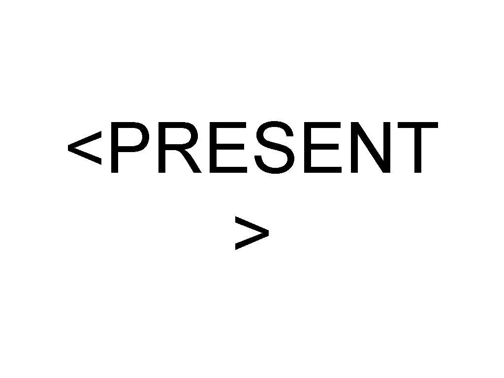 <PRESENT >